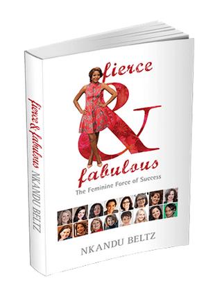 Fierce & Fabulous The Feminine Force of Success is a book by Nkandu Beltz